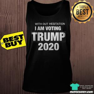 With Out Hesitation I am voting Trump 2020 shirt