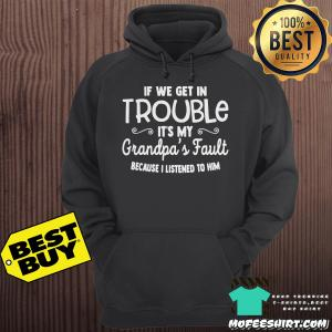 If We Get In Trouble It's My Grandpa's Fault Because I Listened To Him hoodie