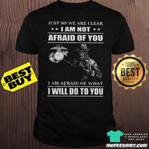 Just So We Are Clear I Am Not Afraid Of You, I Am Afraid Of What I Will Do To You Edition Classic Shirt