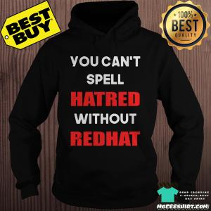 You Can't Spell Hatred Without RedHat Protest Anti-Trump Shirt