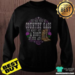 You Mess With My Country Sass You Might Get A Boot In Your Ass Shirt