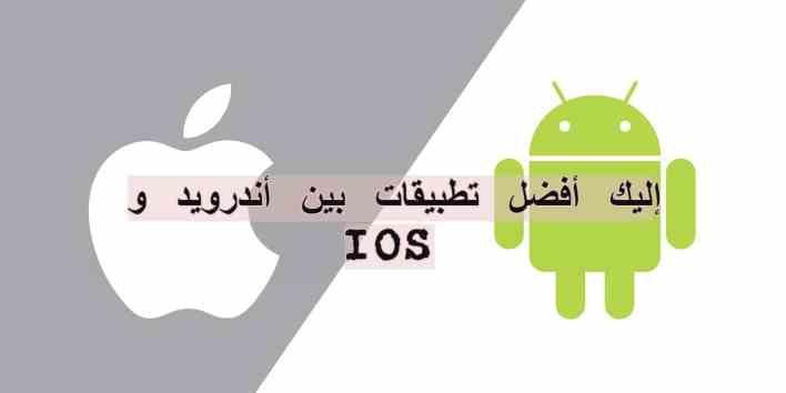 إليك أفضل تطبيقات بين أندرويد و IOS
