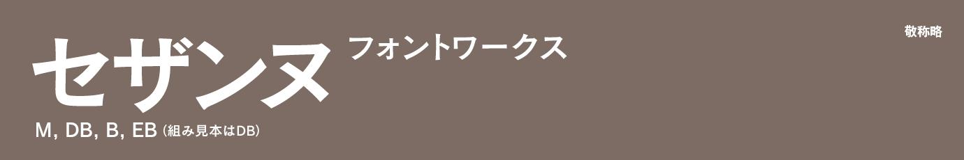 ●書体名・ウェイト名:セザンヌ M, DB, B, EB ●販売フォントベンダ:フォントワークス