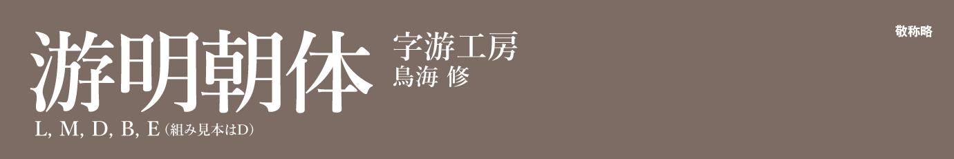 ●書体名・ウェイト名:游明朝体 L, M, D, B, E ●販売フォントベンダ:字游工房 ●書体の作者:鳥海 修