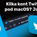 Jak uruchomić kilka kont w aplikacji Twitter'a na macOS?