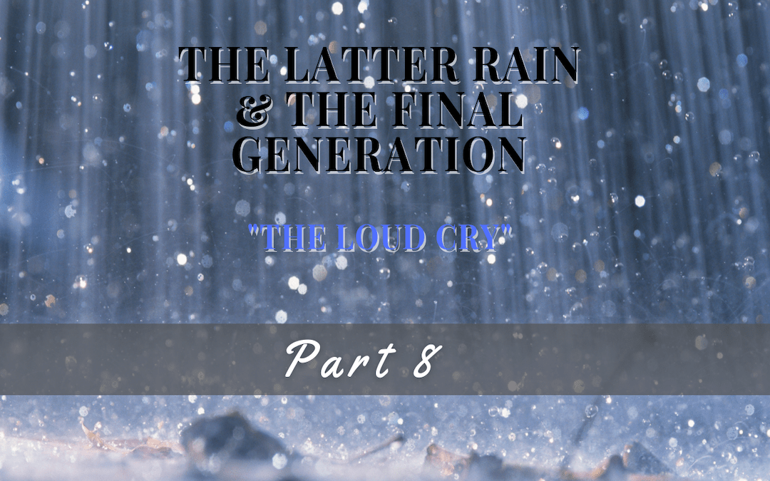 The Latter Rain and The Final Generation|The Loud Cry Part 8