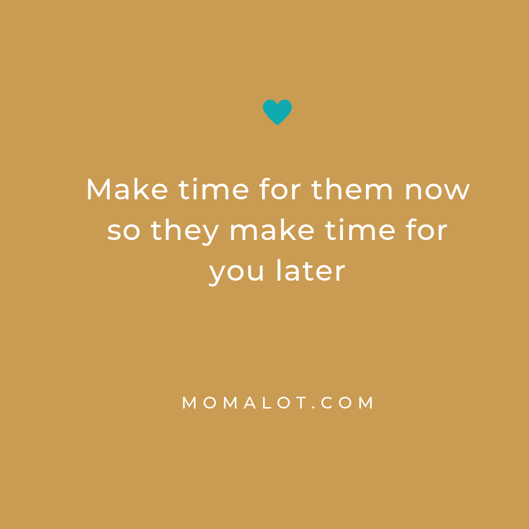 Make time for them now so they make time for you later