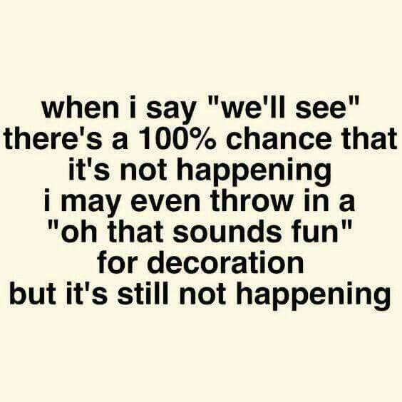 "funny fun favorite mom quotes and memes that will make you laugh giggle and want more - when i say we'll see there's a 100% chance that it's not happening. I may even throw in a ""oh that sounds fun"" for decoration but it's still not happening."