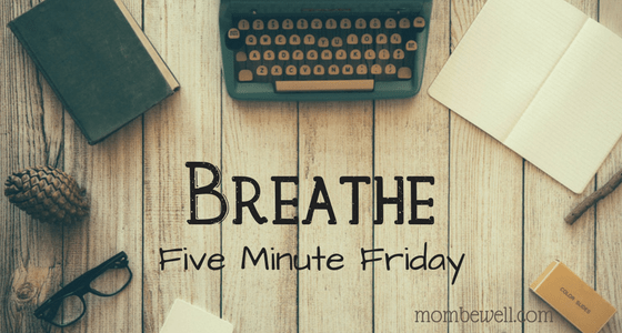 Five Minute Friday: Breathe