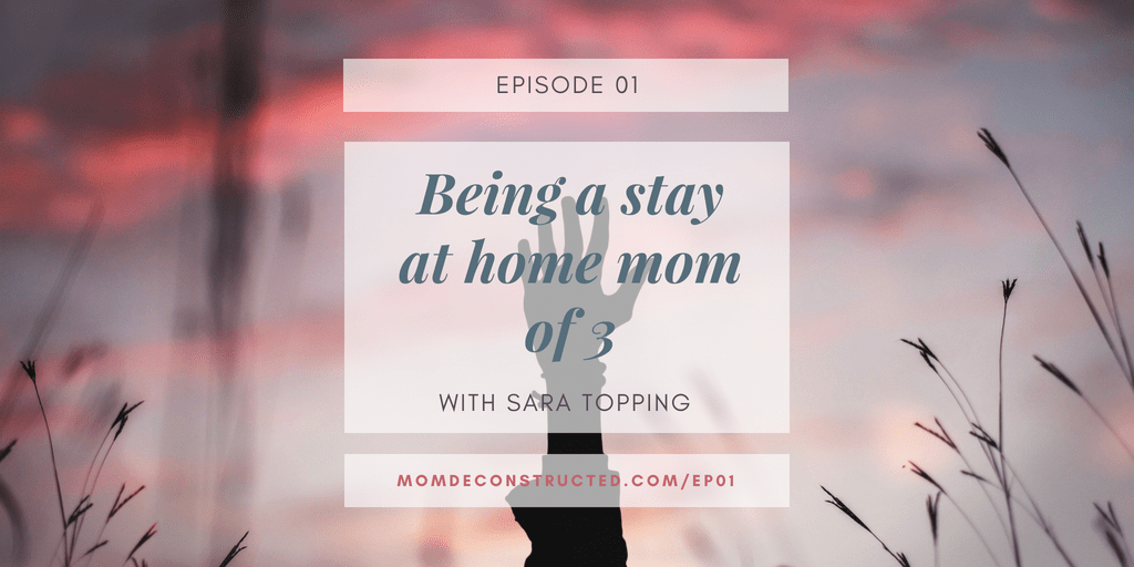 Episode 01: Stay at home mom (not necessarily by choice) of 3 with Sara Topping