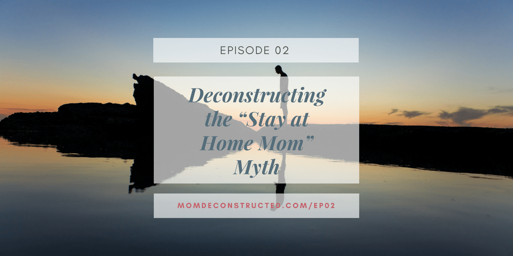 """Episode 02: Deconstructing the """"Stay at Home Mom"""" Myth"""