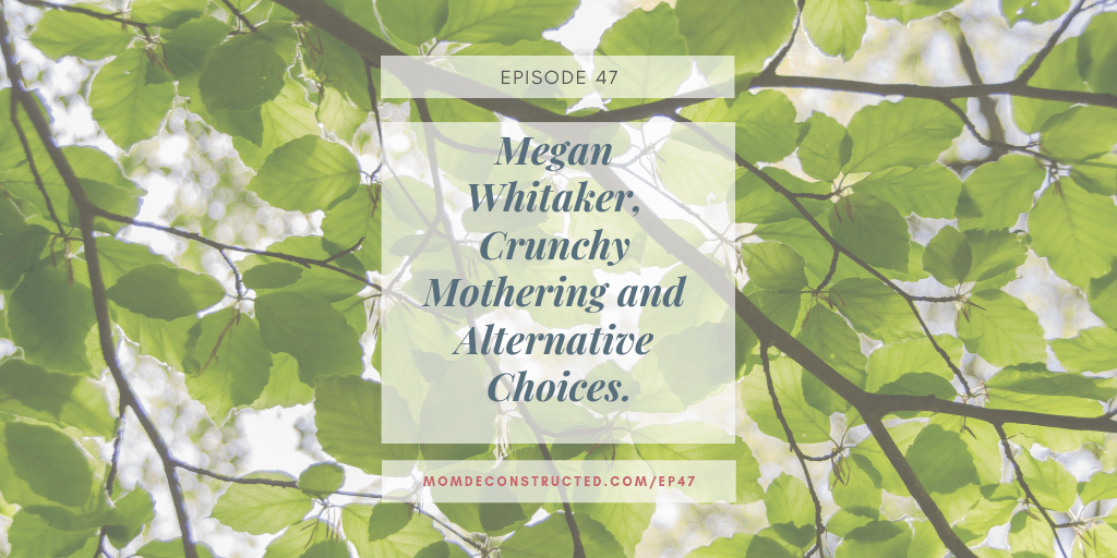 Episode 47: Megan Whitaker, Crunchy Mothering and Alternative Choices.