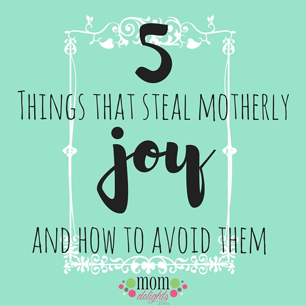 Five Things That Steal Motherly Joy and How to Avoid Them