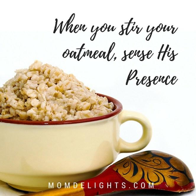 When you stir your oatmeal, Sense His Presence (1)