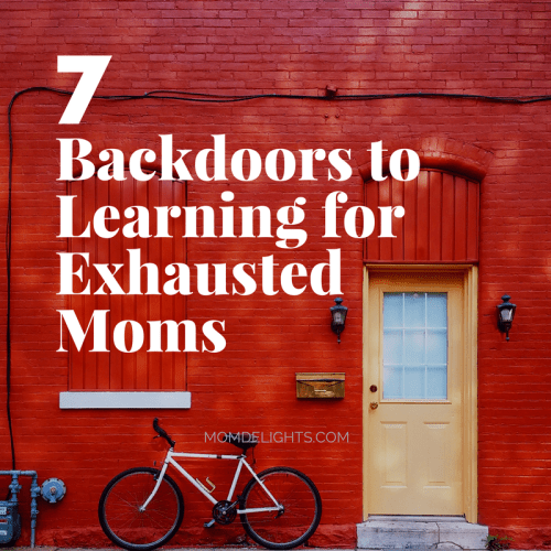 Seven Backdoors to Learning for Exhausted Moms