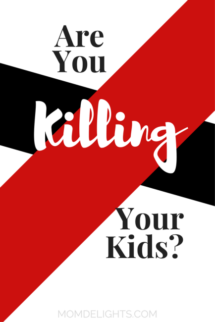 Are You Killing Your Kids?