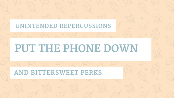 Putting the Phone Down – Unintended Repercussions & Bittersweet Perks