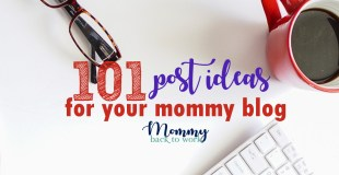 101 Post Ideas for Mommy Blogs