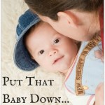 Put That Baby Down…and Other Things You Hear When You Have a Baby