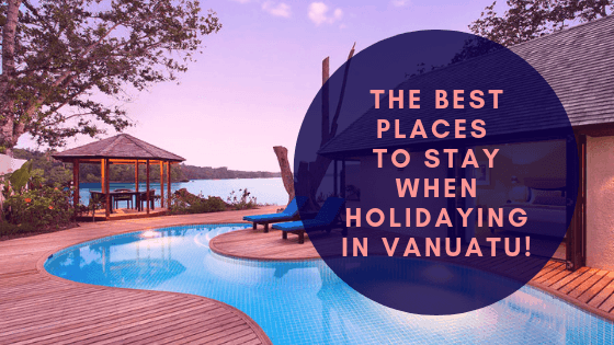 The Best Places To Stay When Holidaying In Vanuatu!
