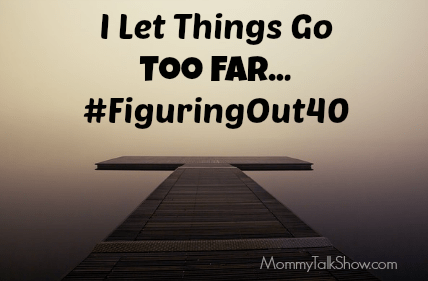 I Let Things Go Too Far #FiguringOut40