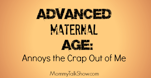 Advanced Maternal Age: Annoys the Crap Out of Me!