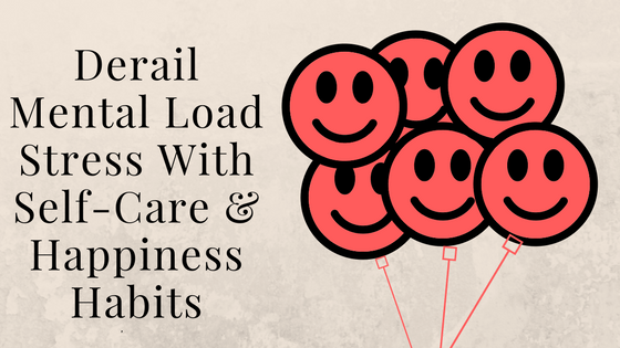 Derail Mental Load Stress With Self-Care & Happiness Habits-2. Part 2 in the series from the Affects of the Mental Load on Moms survey.