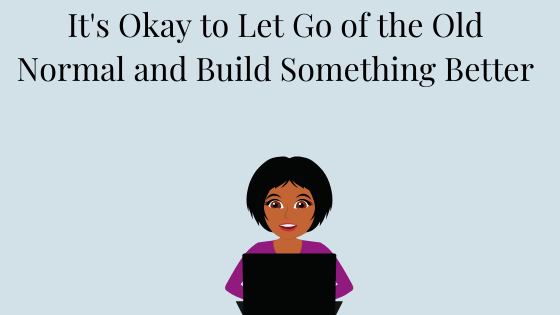 Image of Black woman sitting in front of a laptop computer. Under Title It's Okay to Let Go of the Old Normal and Build Something Better. Subtitle Takeaways from The Working Mom's Quarantine Playbook Panel Discussion.