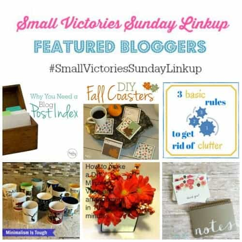 Small Victories Sunday Linkup 70 Featured Bloggers: How to Make a Blog Post Index and DIY Fall Coasters from Krafty Owl, 3 Basic Rules to Get Rid of Clutter by Keeping It Real, Minimalism is Tough by Simply Save, DIY Mirrored Vase from Tamala Today and Thank You Notes Linkup on Gratitude by Mrs. AOK