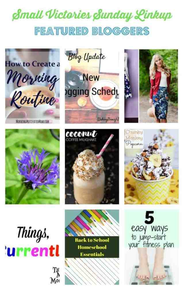 Small Victories Sunday Linkup 113 Featured Bloggers: How to Create a Morning Routine by Morning Motivated Mom, New Blogging Schedule by Walking Through the Pages, Modern Modest from Finding Joy in Everyday, Meditation: The How and Why by A Life Unprocessed, Coconut Coffee Milkshake from Simply Stacie, Chunky Monkey Popcorn from Running in a Skirt, Things...Currently from The Mad Mommy, Back to School: Homeschool Essentials from Sharing Life's Moments, 5 Easy Ways to Jump Start Fitness from Daily Motivity