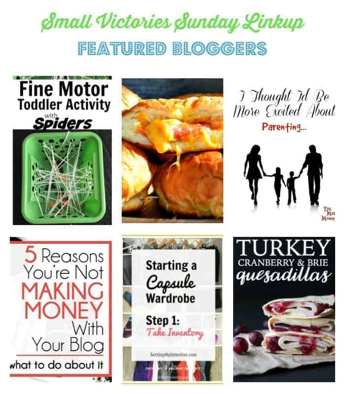 Small Victories Sunday Linkup 127 Featured Bloggers: Fine Motor Toddler Activity Spiders from Daily Momtivity, Pizza Stuffed Pretzels from Housewife How-to's, I Thought I'be Be More Excited About...Parenting from The Mad Mommy, 5 Reasons You're Not Making Money from Your Blog from Carly on Purpose, Starting a Capsule Wardobe Week 1 from Setting My Intention and Turkey, Cranberry & Brie Quesadillas from Simply Stacie