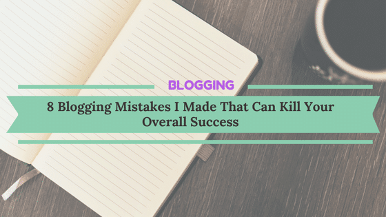 8 Blogging Mistakes I Made That Can Kill Your Overall Success