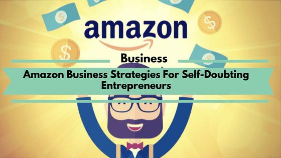 Amazon Business Strategies For Self-Doubting Entrepreneurs