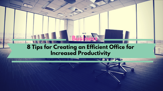 8 Tips for Creating an Efficient Office for Increased Productivity