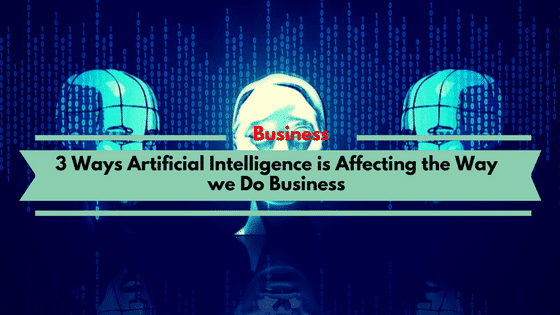 3 Ways Artificial Intelligence is Affecting the Way we Do Business
