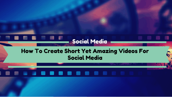 How To Create Short Yet Amazing Videos For Social Media