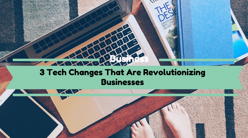 Tech Changes That Are Revolutionizing Businesses