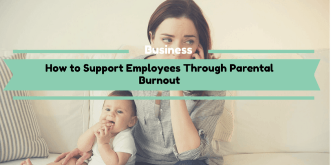 How to Support Employees Through Parental Burnout
