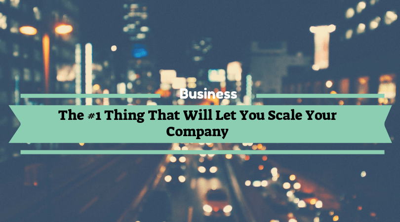The #1 Thing That Will Let You Scale Your Company