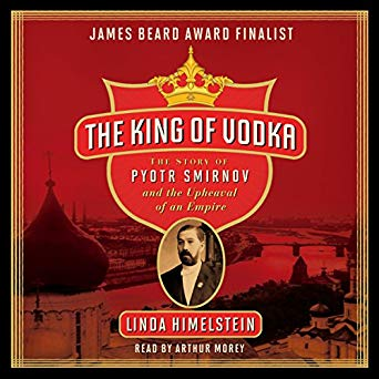 The King of Vodka: The Story of Pyotr Smirnov and the Upheaval of an Empire