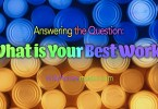 Answering the Question: What is Your Best Work?