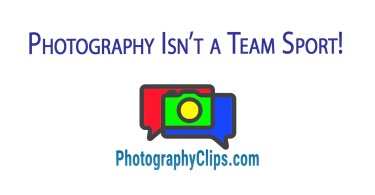 Photography Isn't a Team Sport!