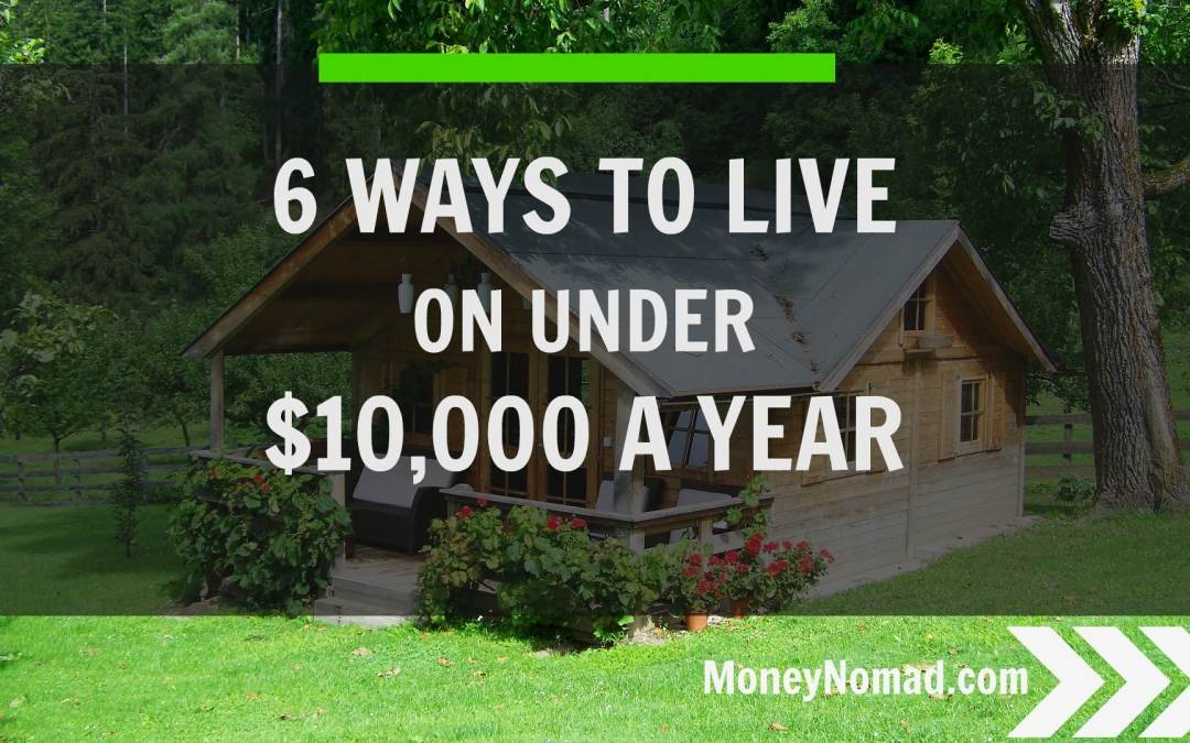 6 Ways to Live on Under $10,000 a Year