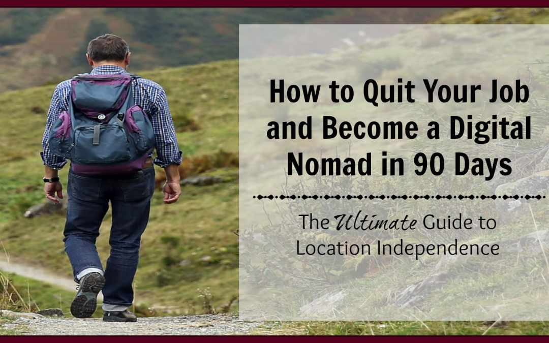 How to Quit Your Job and Become a Digital Nomad in 90 Days: Getting Started