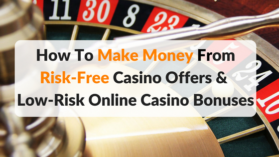 Make Money From Risk Free Casino Offers & Low Risk Bonuses