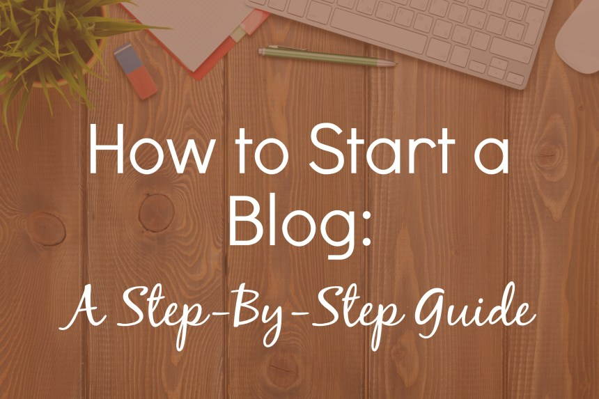 How to Start a Blog: A Step-by-Step Guide