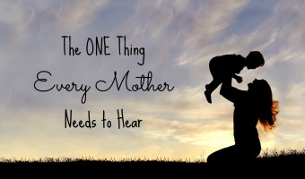 The One Thing Every Mother Needs to Hear
