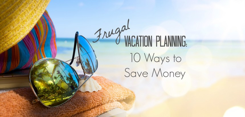 Frugal Vacation Planning: 10 Ways to Save Money | Money Savvy Living