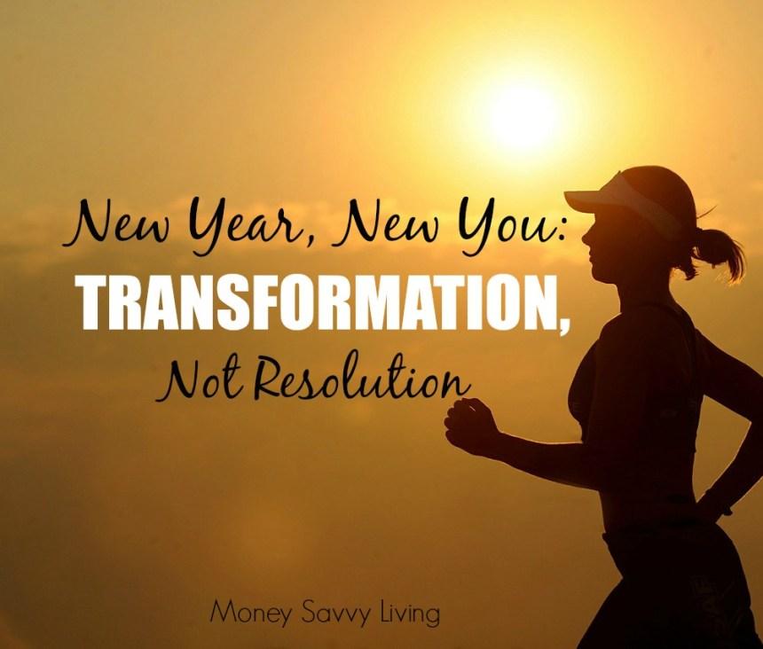 Transformation Not Resolution | Money Savvy Living