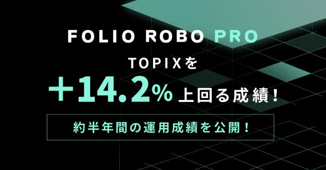 TOPIXを+14.2%上回る成績!進化版ロボアドバイザー「FOLIO ROBO PRO」の約半年間の運用成績を公開!